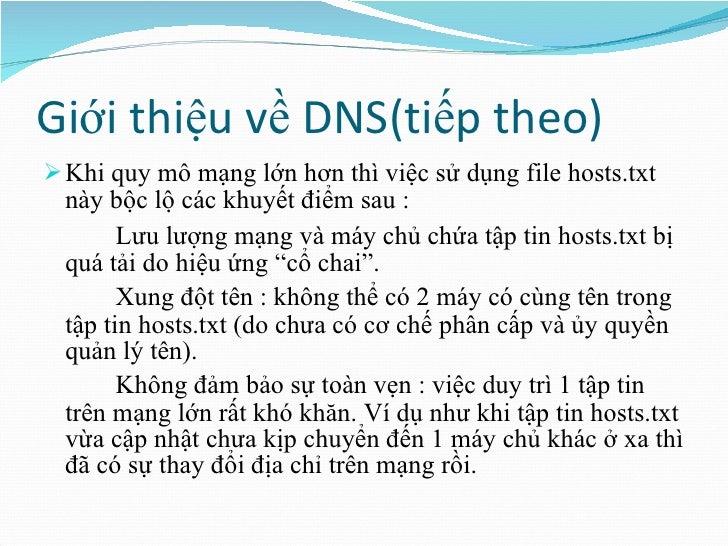 Giới thiệu về DNS(tiếp theo) <ul><li>Khi quy mô mạng lớn hơn thì việc sử dụng file hosts.txt này bộc lộ các khuyết điểm sa...