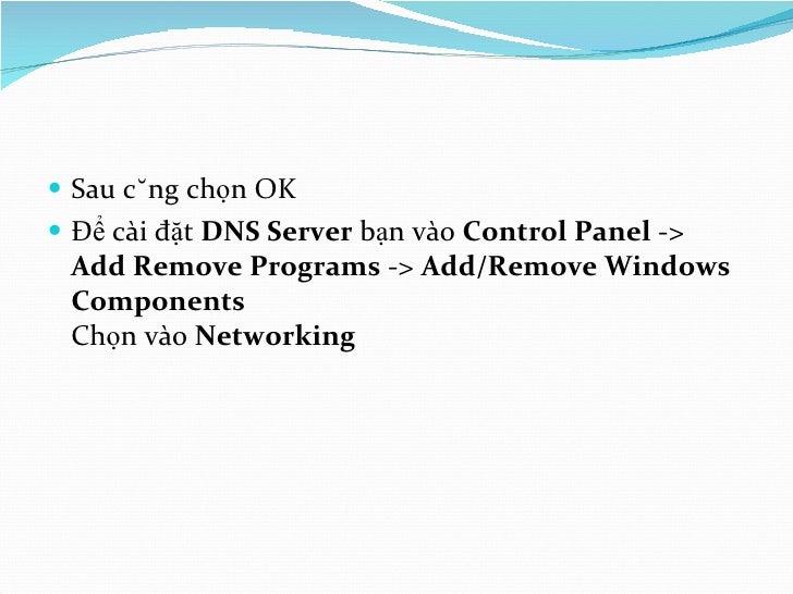 <ul><li>Sau cùng chọn OK </li></ul><ul><li>Để cài đặt  DNS Server  bạn vào  Control Panel  ->  Add Remove Programs  ->  Ad...