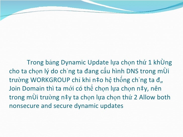 Trong bảng Dynamic Update lựa chọn thứ 1 không cho ta chọn lý do chúng ta đang cấu hình DNS trong môi trường WORKGROUP chỉ...