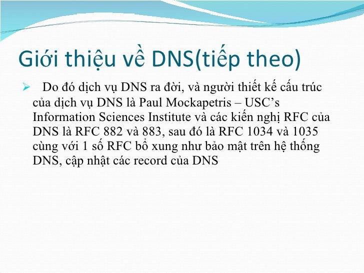 Giới thiệu về DNS(tiếp theo) <ul><li>Do đó dịch vụ DNS ra đời, và người thiết kế cấu trúc của dịch vụ DNS là Paul Mockapet...