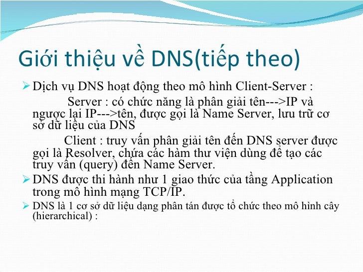 Giới thiệu về DNS(tiếp theo) <ul><li>Dịch vụ DNS hoạt động theo mô hình Client-Server : </li></ul><ul><li>Server : có chức...