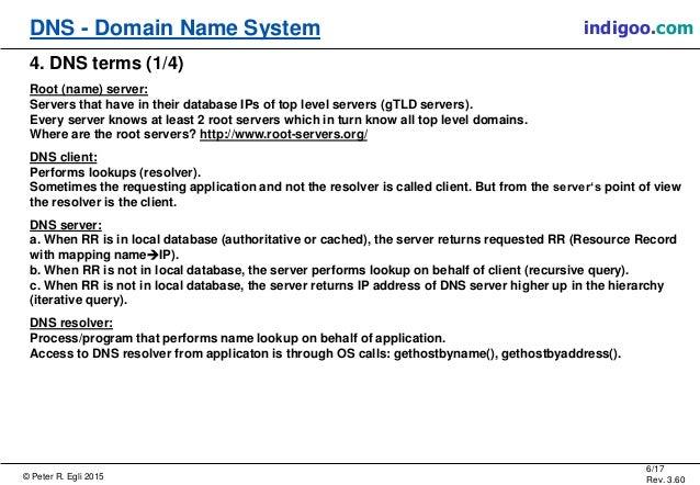 © Peter R. Egli 2015 6/17 Rev. 3.60 DNS - Domain Name System indigoo.com 4. DNS terms (1/4) Root (name) server: Servers th...