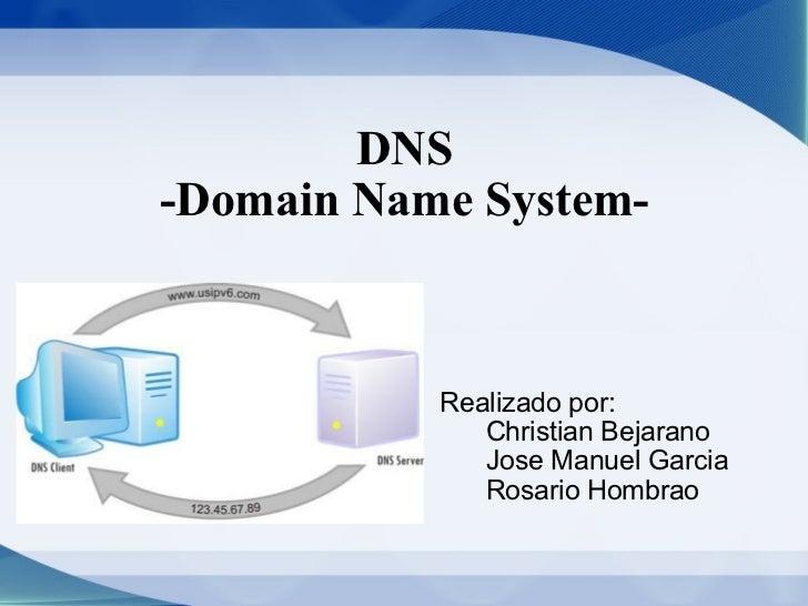 DNS -Domain Name System- Realizado por:    Christian Bejarano   Jose Manuel Garcia   Rosario Hombrao