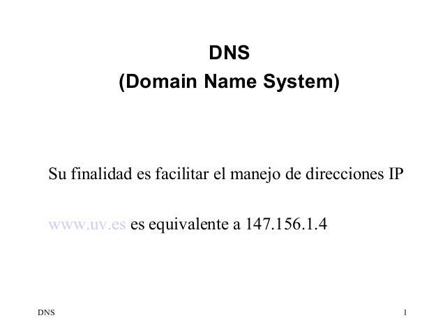 DNS           (Domain Name System) Su finalidad es facilitar el manejo de direcciones IP www.uv.es es equivalente a 147.15...