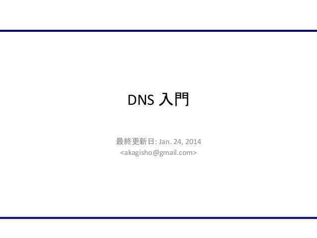 DNS 入門 最終更新日: Jan. 24, 2014 <akagisho@gmail.com>