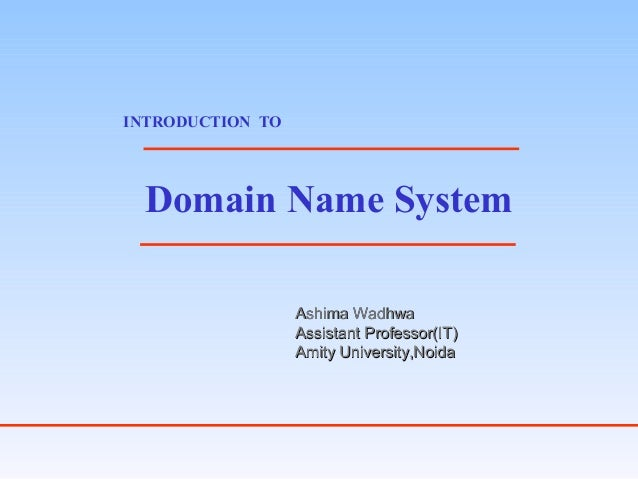 Domain Name System INTRODUCTION TO Ashima WadhwaAshima Wadhwa Assistant Professor(IT)Assistant Professor(IT) Amity Univers...