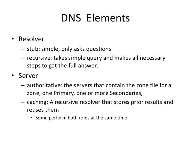 DNS Elements • Resolver – stub: simple, only asks questions – recursive: takes simple query and makes all necessary steps ...