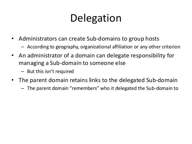 Delegation • Administrators can create Sub-domains to group hosts – According to geography, organizational affiliation or ...