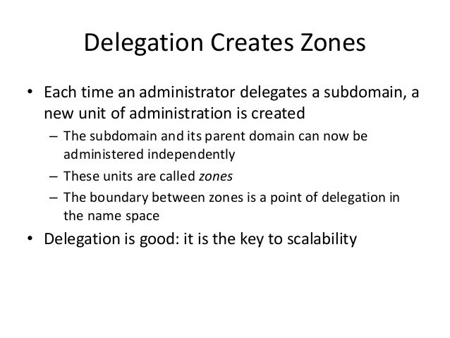 Delegation Creates Zones • Each time an administrator delegates a subdomain, a new unit of administration is created – The...
