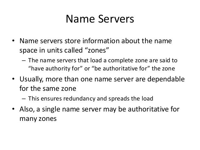 """Name Servers • Name servers store information about the name space in units called """"zones"""" – The name servers that load a ..."""