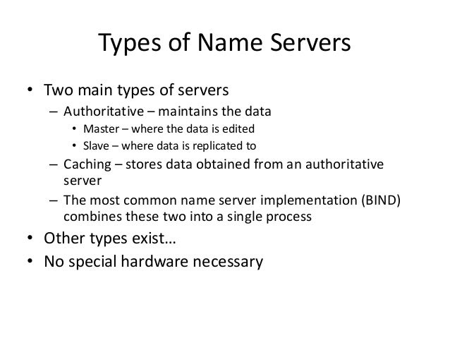 Types of Name Servers • Two main types of servers – Authoritative – maintains the data • Master – where the data is edited...
