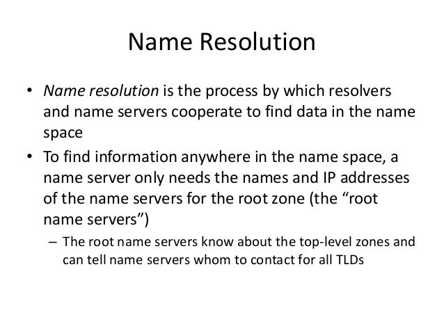 Name Resolution • Name resolution is the process by which resolvers and name servers cooperate to find data in the name sp...