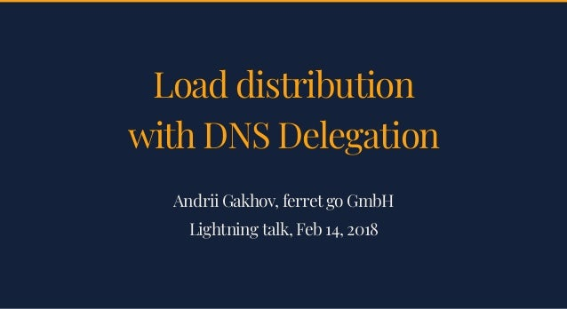 Load distributionLoad distribution with DNS Delegationwith DNS Delegation Andrii Gakhov, ferret go GmbHAndrii Gakhov, ferr...