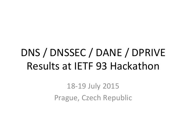 DNS	   /	   DNSSEC	   /	   DANE	   /	   DPRIVE	    Results	   at	   IETF	   93	   Hackathon	    18-­‐19	   July	   2015	  ...