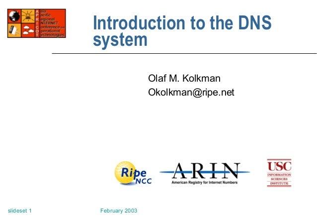 February 2003slideset 1 Introduction to the DNS system Olaf M. Kolkman Okolkman@ripe.net