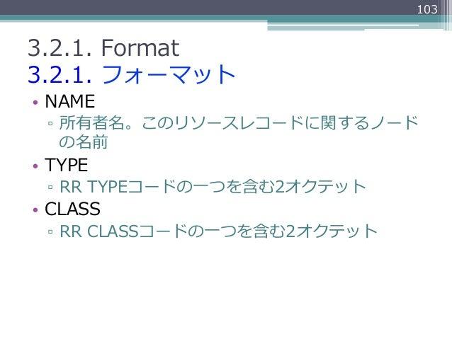 1033.2.1. Format3.2.1. フォーマット• NAME ▫ 所有者名。このリソースレコードに関するノード    の名前• TYPE ▫ RR TYPEコードの⼀一つを含む2オクテット• CLASS ▫ RR ...