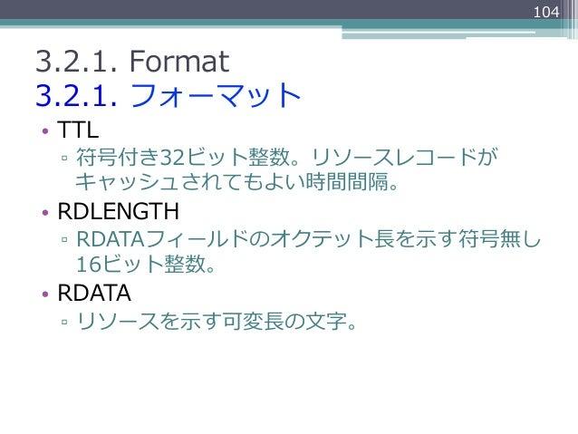 1043.2.1. Format3.2.1. フォーマット• TTL  ▫ 符号付き32ビット整数。リソースレコードが     キャッシュされてもよい時間間隔。• RDLENGTH  ▫ RDATAフィールドのオクテット⻑⾧長を⽰示...