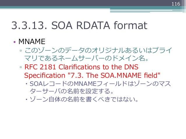 1163.3.13. SOA RDATA format• MNAME ▫ このゾーンのデータのオリジナルあるいはプライ    マリであるネームサーバーのドメイン名。 ▫ RFC 2181 Clarifications to t...