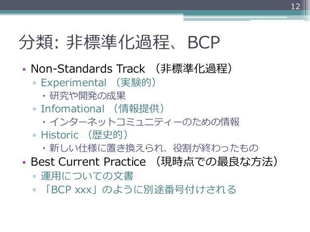 12分類: ⾮非標準化過程、BCP• Non-‐‑‒Standards Track (⾮非標準化過程) ▫ Experimental (実験的)   – 研究や開発の成果 ▫ Infomational (情報提供)   –...