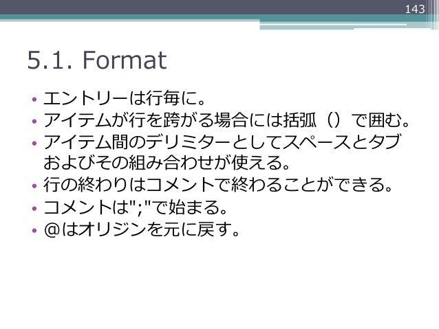 1435.1. Format• エントリーは⾏行行毎に。• アイテムが⾏行行を跨がる場合には括弧()で囲む。• アイテム間のデリミターとしてスペースとタブ   およびその組み合わせが使える。• ⾏行行の終わりはコメントで終わることがで...