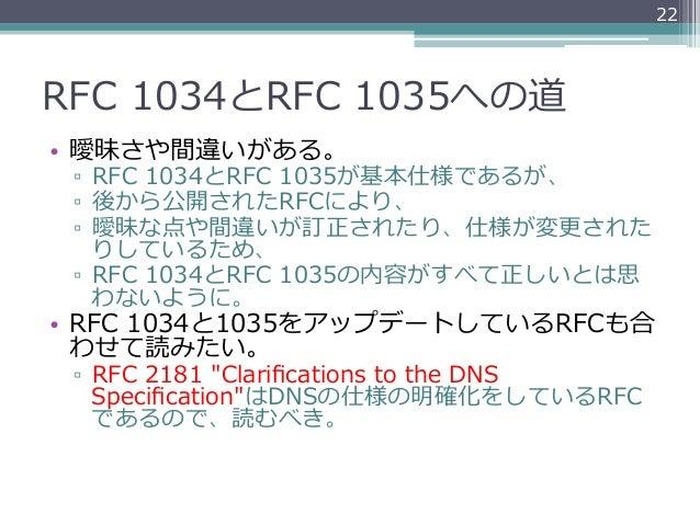 22RFC 1034とRFC 1035への道• 曖昧さや間違いがある。 ▫ RFC 1034とRFC 1035が基本仕様であるが、 ▫ 後から公開されたRFCにより、 ▫ 曖昧な点や間違いが訂正されたり、仕様が変更更された   ...