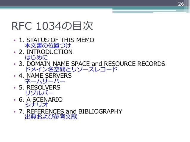 26RFC 1034の⽬目次• 1. STATUS OF THIS MEMO    本⽂文書の位置づけ• 2. INTRODUCTION    はじめに• 3. DOMAIN NAME SPACE and RES...