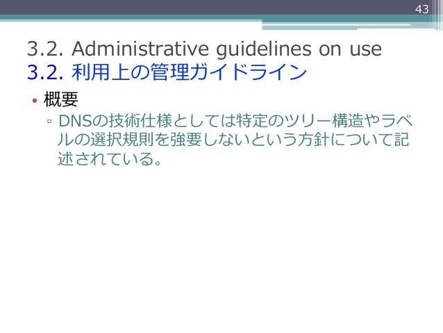 433.2. Administrative guidelines on use3.2. 利利⽤用上の管理理ガイドライン• 概要  ▫ DNSの技術仕様としては特定のツリー構造やラベ     ルの選択規則を強要しないという⽅方針につ...