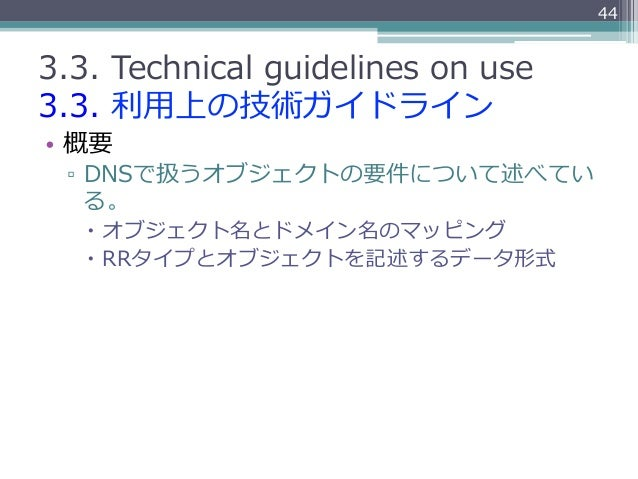 443.3. Technical guidelines on use3.3. 利利⽤用上の技術ガイドライン• 概要  ▫ DNSで扱うオブジェクトの要件について述べてい     る。   – オブジェクト名とドメイン名のマッピ...