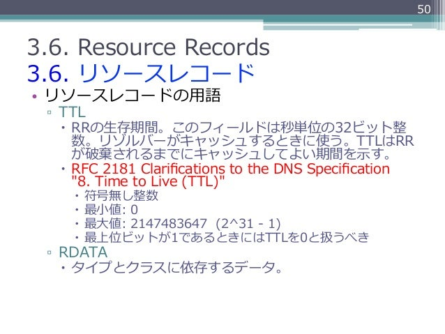 503.6. Resource Records3.6. リソースレコード• リソースレコードの⽤用語 ▫ TTL   – RRの⽣生存期間。このフィールドは秒単位の32ビット整       数。リゾルバーがキャッシュするときに使う...
