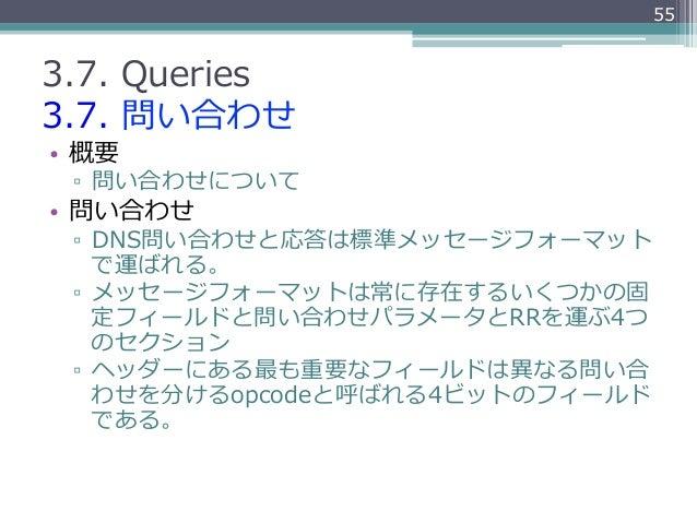 553.7. Queries3.7. 問い合わせ• 概要 ▫ 問い合わせについて• 問い合わせ ▫ DNS問い合わせと応答は標準メッセージフォーマット    で運ばれる。 ▫ メッセージフォーマットは常に存在するいくつかの固   ...