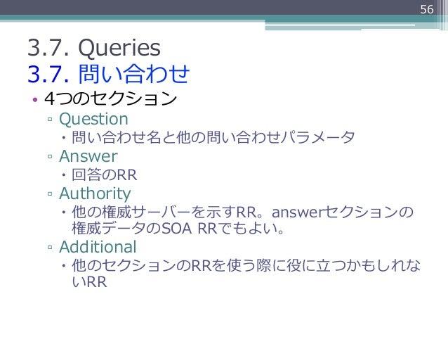 563.7. Queries3.7. 問い合わせ• 4つのセクション ▫ Question   – 問い合わせ名と他の問い合わせパラメータ ▫ Answer   – 回答のRR ▫ Authority   – 他の権威サ...