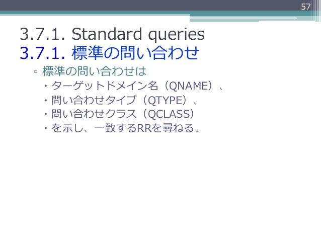 573.7.1. Standard queries3.7.1. 標準の問い合わせ ▫ 標準の問い合わせは   – ターゲットドメイン名(QNAME)、   – 問い合わせタイプ(QTYPE)、   – 問い合わせクラス(QC...