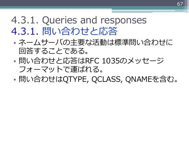 674.3.1. Queries and responses4.3.1. 問い合わせと応答• ネームサーバの主要な活動は標準問い合わせに   回答することである。• 問い合わせと応答はRFC 1035のメッセージ   フォーマット...