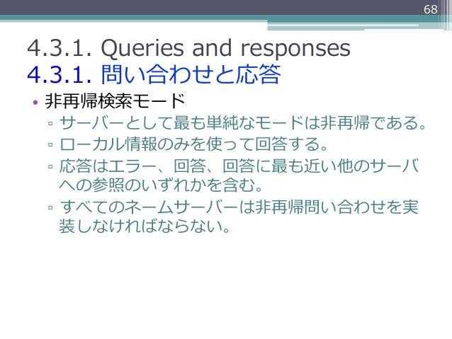 684.3.1. Queries and responses4.3.1. 問い合わせと応答• ⾮非再帰検索索モード ▫ サーバーとして最も単純なモードは⾮非再帰である。 ▫ ローカル情報のみを使って回答する。 ▫ 応答はエラー、...