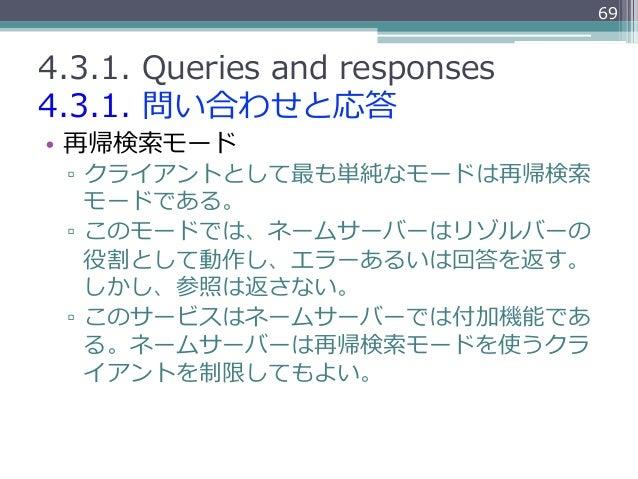 694.3.1. Queries and responses4.3.1. 問い合わせと応答• 再帰検索索モード ▫ クライアントとして最も単純なモードは再帰検索索    モードである。 ▫ このモードでは、ネームサーバーはリゾルバ...