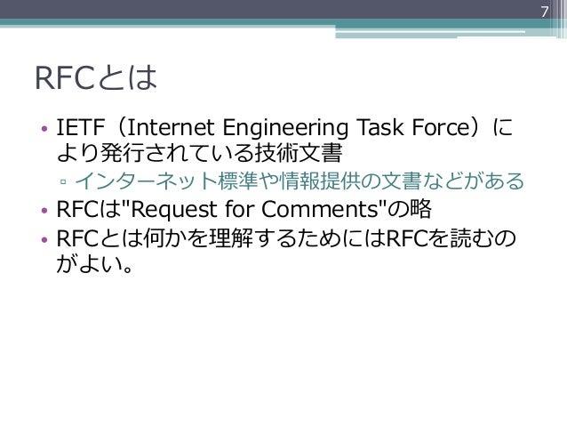 "7RFCとは• IETF(Internet Engineering Task Force)に   より発⾏行行されている技術⽂文書 ▫ インターネット標準や情報提供の⽂文書などがある• RFCは""Request for Comm..."