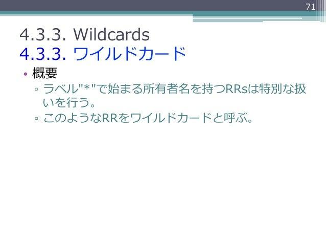 """714.3.3. Wildcards4.3.3. ワイルドカード• 概要 ▫ ラベル""""*""""で始まる所有者名を持つRRsは特別な扱    いを⾏行行う。 ▫ このようなRRをワイルドカードと呼ぶ。"""