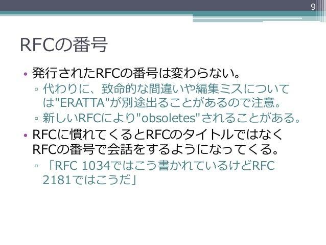 """9RFCの番号• 発⾏行行されたRFCの番号は変わらない。 ▫ 代わりに、致命的な間違いや編集ミスについて    は""""ERATTA""""が別途出ることがあるので注意。 ▫ 新しいRFCにより""""obsoletes""""されることがある。• RFC..."""