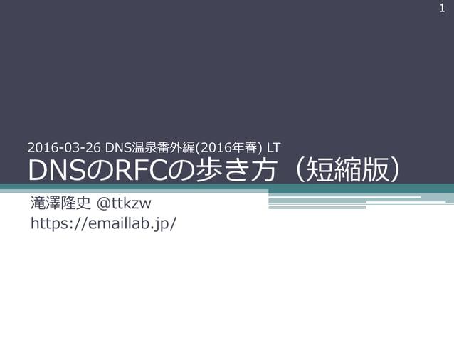 2016-03-26 DNS温泉番外編(2016年春) LT DNSのRFCの歩き方(短縮版) 滝澤隆史 @ttkzw https://emaillab.jp/ 1