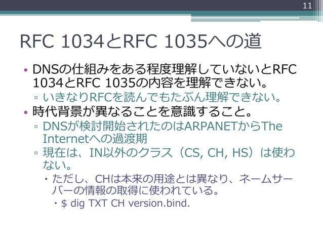 RFC 1034とRFC 1035への道 • DNSの仕組みをある程度理解していないとRFC 1034とRFC 1035の内容を理解できない。 ▫ いきなりRFCを読んでもたぶん理解できない。 • 時代背景が異なることを意識すること。 ▫ DN...
