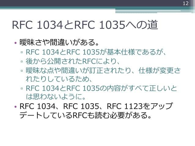 RFC 1034とRFC 1035への道 • 曖昧さや間違いがある。 ▫ RFC 1034とRFC 1035が基本仕様であるが、 ▫ 後から公開されたRFCにより、 ▫ 曖昧な点や間違いが訂正されたり、仕様が変更さ れたりしているため、 ▫ R...