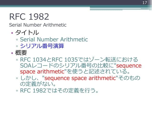 RFC 1982 Serial Number Arithmetic • タイトル ▫ Serial Number Arithmetic ▫ シリアル番号演算 • 概要 ▫ RFC 1034とRFC 1035ではゾーン転送における SOAレコード...
