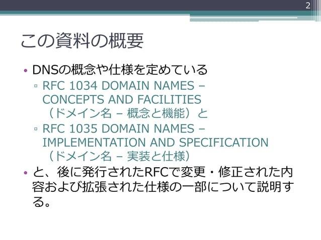 この資料の概要 • DNSの概念や仕様を定めている ▫ RFC 1034 DOMAIN NAMES – CONCEPTS AND FACILITIES (ドメイン名 – 概念と機能)と ▫ RFC 1035 DOMAIN NAMES – IMP...