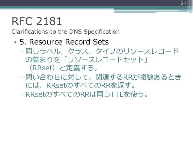 RFC 2181 Clarifications to the DNS Specification • 5. Resource Record Sets ▫ 同じラベル、クラス、タイプのリソースレコード の集まりを「リソースレコードセット」 (RR...
