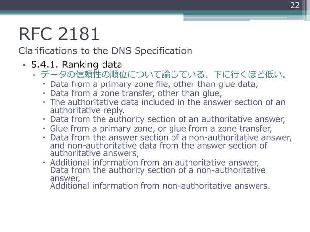 RFC 2181 Clarifications to the DNS Specification • 5.4.1. Ranking data ▫ データの信頼性の順位について論じている。下に行くほど低い。  Data from a prima...