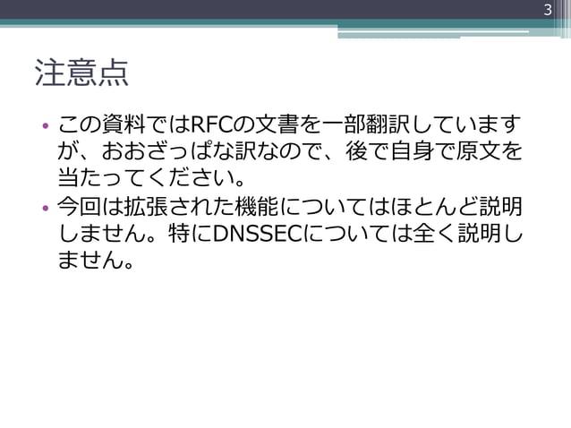 注意点 • この資料ではRFCの文書を一部翻訳しています が、おおざっぱな訳なので、後で自身で原文を 当たってください。 • 今回は拡張された機能についてはほとんど説明 しません。特にDNSSECについては全く説明し ません。 3