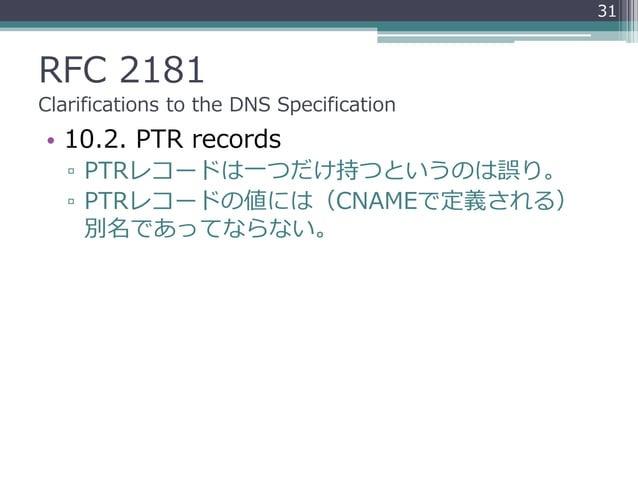 RFC 2181 Clarifications to the DNS Specification • 10.2. PTR records ▫ PTRレコードは一つだけ持つというのは誤り。 ▫ PTRレコードの値には(CNAMEで定義される) 別...