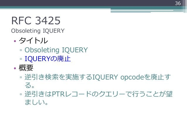 RFC 3425 Obsoleting IQUERY • タイトル ▫ Obsoleting IQUERY ▫ IQUERYの廃止 • 概要 ▫ 逆引き検索を実施するIQUERY opcodeを廃止す る。 ▫ 逆引きはPTRレコードのクエリー...