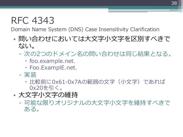 RFC 4343 Domain Name System (DNS) Case Insensitivity Clarification • 問い合わせにおいては大文字小文字を区別すべきで ない。 ▫ 次の2つのドメイン名の問い合わせは同じ結果とな...