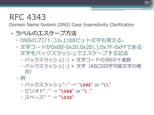 RFC 4343 Domain Name System (DNS) Case Insensitivity Clarification • ラベルのエスケープ方法 ▫ DNSのプロトコル上は8ビット文字も使える。 ▫ 文字コードが0x00-0x2...